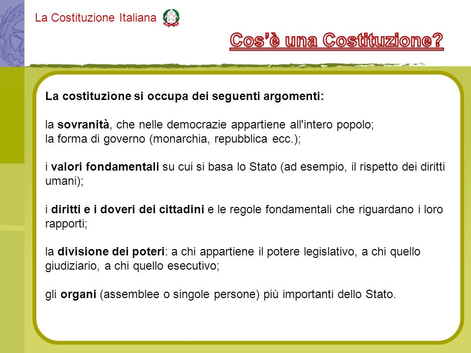 La Costituzione Italiana La costituzione si occupa dei seguenti argomenti: la sovranità, che nelle democrazie appartiene all'intero popolo; la forma d