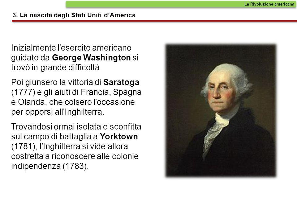 Inizialmente l'esercito americano guidato da George Washington si trovò in grande difficoltà. Poi giunsero la vittoria di Saratoga (1777) e gli aiuti