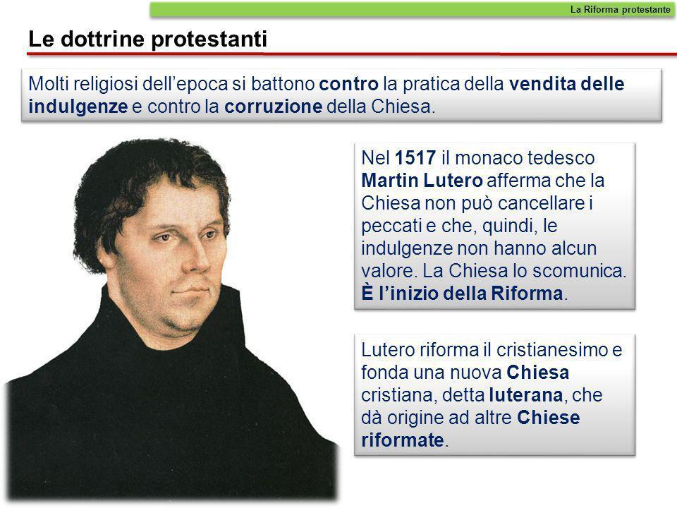 La Riforma protestante Le dottrine protestanti Molti religiosi dellepoca si battono contro la pratica della vendita delle indulgenze e contro la corru