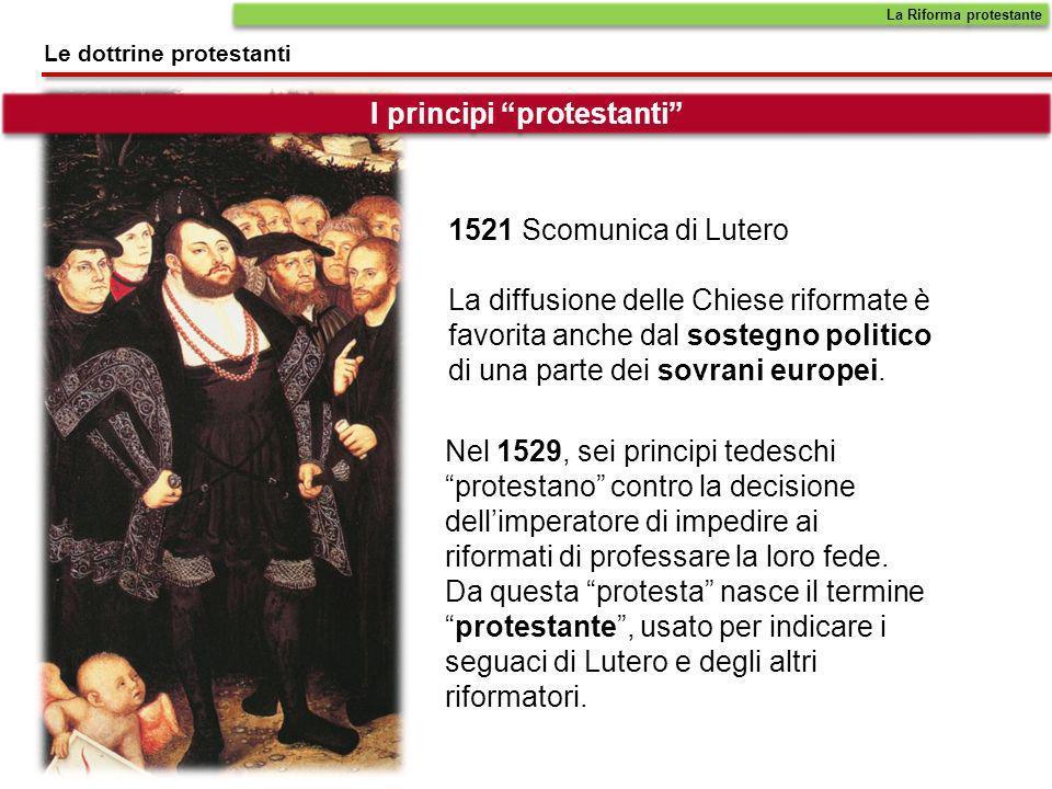 1521 Scomunica di Lutero La diffusione delle Chiese riformate è favorita anche dal sostegno politico di una parte dei sovrani europei. Nel 1529, sei p