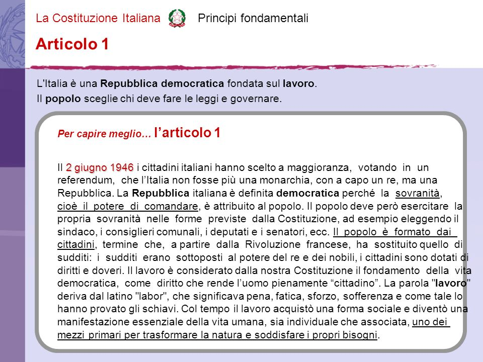La Costituzione Italiana Principi fondamentali La Repubblica riconosce e garantisce i diritti inviolabili dell uomo, sia come singolo sia nelle formazioni sociali ove si svolge la sua personalità, e richiede l adempimento dei doveri inderogabili di solidarietà politica, economica e sociale.
