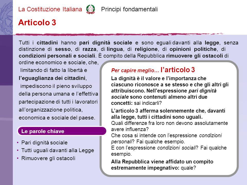 La Costituzione Italiana Principi fondamentali Tutti i cittadini hanno pari dignità sociale e sono eguali davanti alla legge, senza distinzione di sesso, di razza, di lingua, di religione, di opinioni politiche, di condizioni personali e sociali.