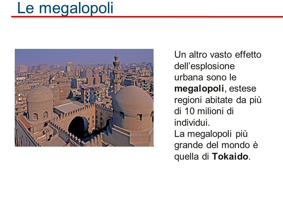 Le megalopoli Un altro vasto effetto dellesplosione urbana sono le megalopoli, estese regioni abitate da più di 10 milioni di individui. La megalopoli