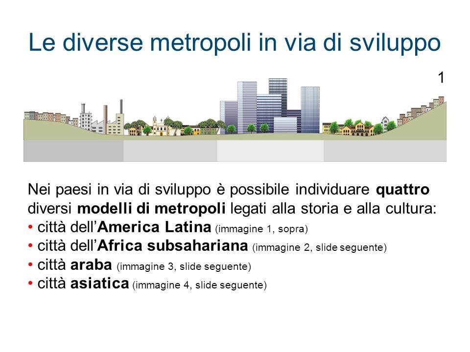 Le diverse metropoli in via di sviluppo Nei paesi in via di sviluppo è possibile individuare quattro diversi modelli di metropoli legati alla storia e