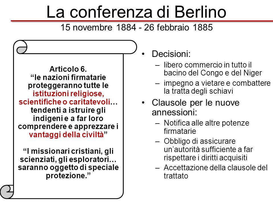 La conferenza di Berlino 15 novembre 1884 - 26 febbraio 1885 Decisioni: –libero commercio in tutto il bacino del Congo e del Niger –impegno a vietare