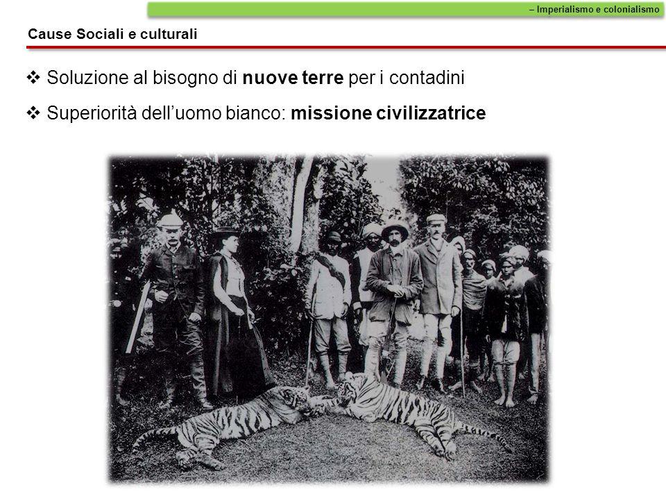 Superiorità delluomo bianco: missione civilizzatrice Soluzione al bisogno di nuove terre per i contadini – Imperialismo e colonialismo Cause Sociali e