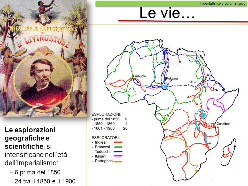 Le vie… Le esplorazioni geografiche e scientifiche, si intensificano nelletà dellimperialismo: –6 prima del 1850 –24 tra il 1850 e il 1900 – Imperiali