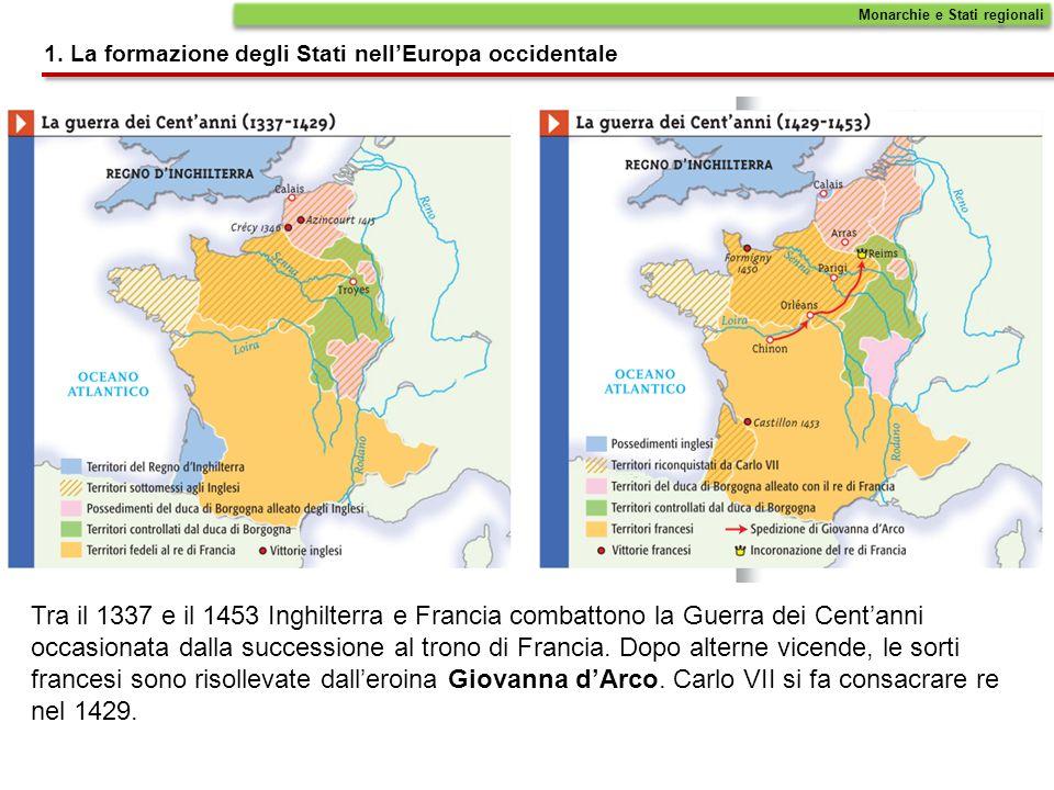 Monarchie e Stati regionali 1. La formazione degli Stati nellEuropa occidentale Tra il 1337 e il 1453 Inghilterra e Francia combattono la Guerra dei C