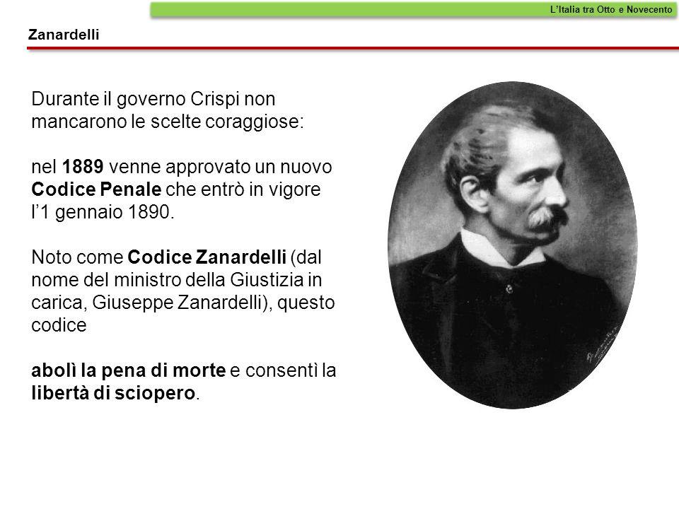 LItalia tra Otto e Novecento Zanardelli Durante il governo Crispi non mancarono le scelte coraggiose: nel 1889 venne approvato un nuovo Codice Penale