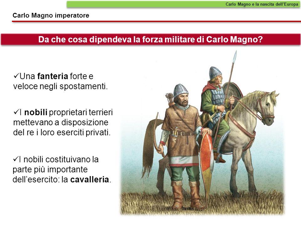 Una fanteria forte e veloce negli spostamenti. Carlo Magno e la nascita dellEuropa Carlo Magno imperatore Da che cosa dipendeva la forza militare di C