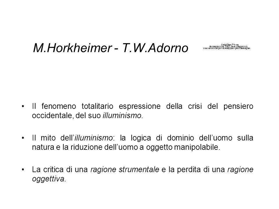 M.Horkheimer - T.W.Adorno Il fenomeno totalitario espressione della crisi del pensiero occidentale, del suo illuminismo.