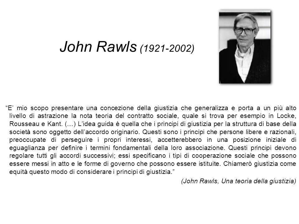 John Rawls (1921-2002) E mio scopo presentare una concezione della giustizia che generalizza e porta a un più alto livello di astrazione la nota teoria del contratto sociale, quale si trova per esempio in Locke, Rousseau e Kant.