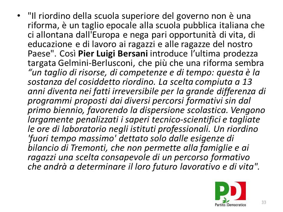 33 Il riordino della scuola superiore del governo non è una riforma, è un taglio epocale alla scuola pubblica italiana che ci allontana dall Europa e nega pari opportunità di vita, di educazione e di lavoro ai ragazzi e alle ragazze del nostro Paese .