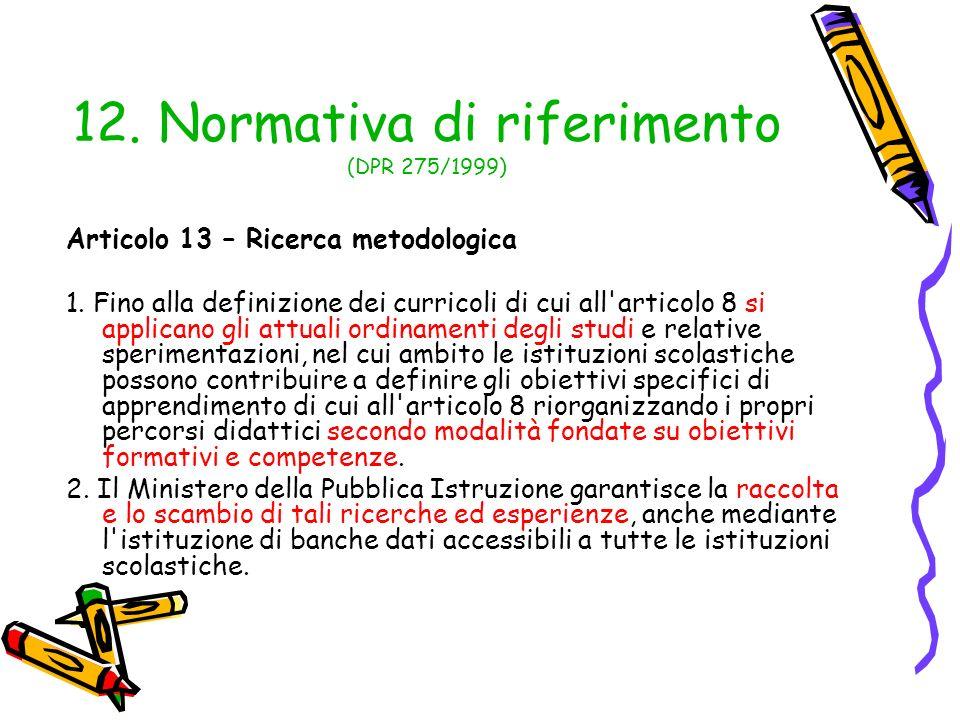 12. Normativa di riferimento (DPR 275/1999) Articolo 13 – Ricerca metodologica 1. Fino alla definizione dei curricoli di cui all'articolo 8 si applica