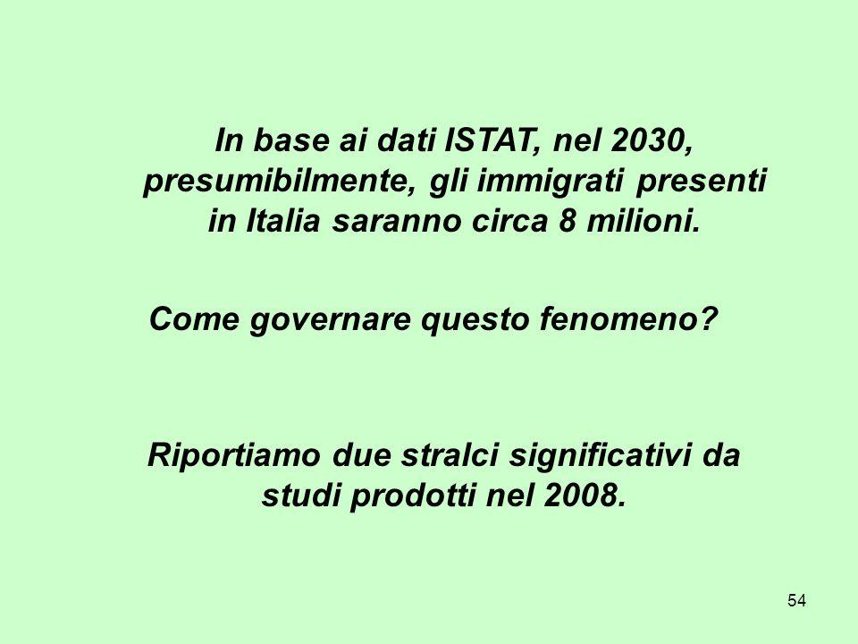 54 In base ai dati ISTAT, nel 2030, presumibilmente, gli immigrati presenti in Italia saranno circa 8 milioni. Riportiamo due stralci significativi da