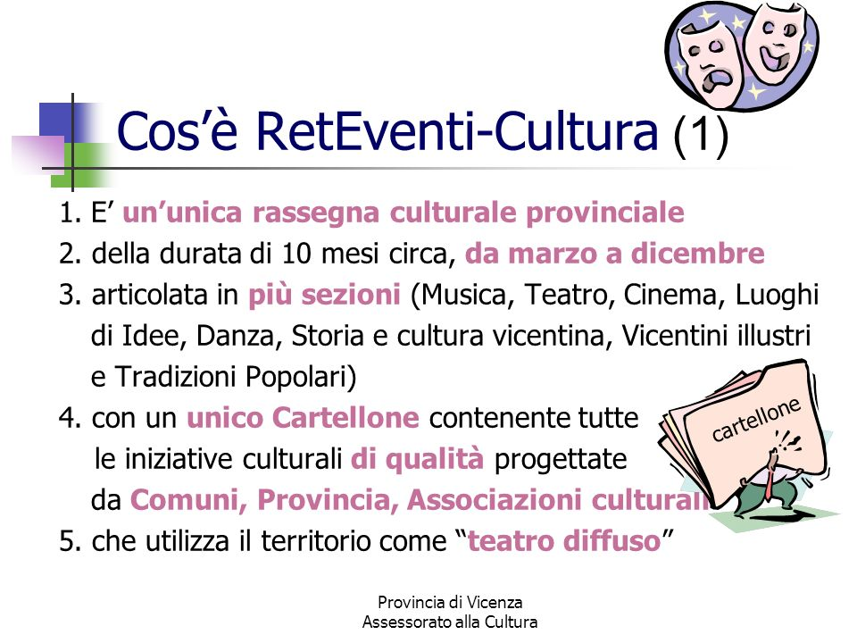 Provincia di Vicenza Assessorato alla Cultura Cosè RetEventi-Cultura (2) Non è unorganizzazione centralizzata che decide la quantità e la tipologia delle manifestazioni Non è un semplice assemblaggio di iniziative Ma è una direzione artistico-culturale unitaria, con un ruolo di coordina- mento per fare rete con i Comuni e le Associazioni che decidono in autonomia le proposte culturali