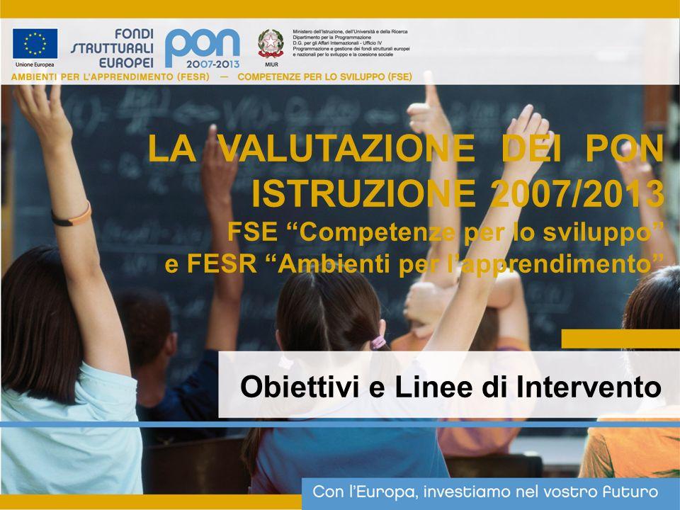 Obiettivi e Linee di Intervento LA VALUTAZIONE DEI PON ISTRUZIONE 2007/2013 FSE Competenze per lo sviluppo e FESR Ambienti per lapprendimento