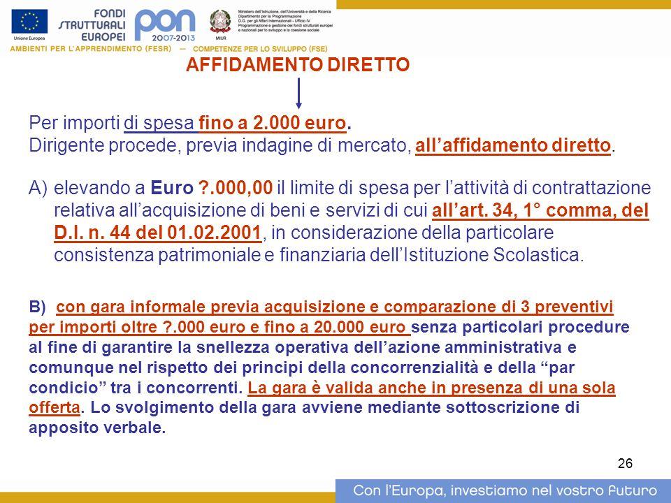 26 Per importi di spesa fino a 2.000 euro. Dirigente procede, previa indagine di mercato, allaffidamento diretto. A)elevando a Euro ?.000,00 il limite