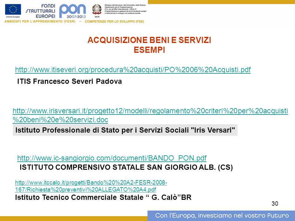 30 http://www.itiseveri.org/procedura%20acquisti/PO%2006%20Acquisti.pdf ACQUISIZIONE BENI E SERVIZI ESEMPI ITIS Francesco Severi Padova http://www.irisversari.it/progetto12/modelli/regolamento%20criteri%20per%20acquisti %20beni%20e%20servizi.doc Istituto Professionale di Stato per i Servizi Sociali Iris Versari http://www.ic-sangiorgio.com/documenti/BANDO_PON.pdf ISTITUTO COMPRENSIVO STATALE SAN GIORGIO ALB.