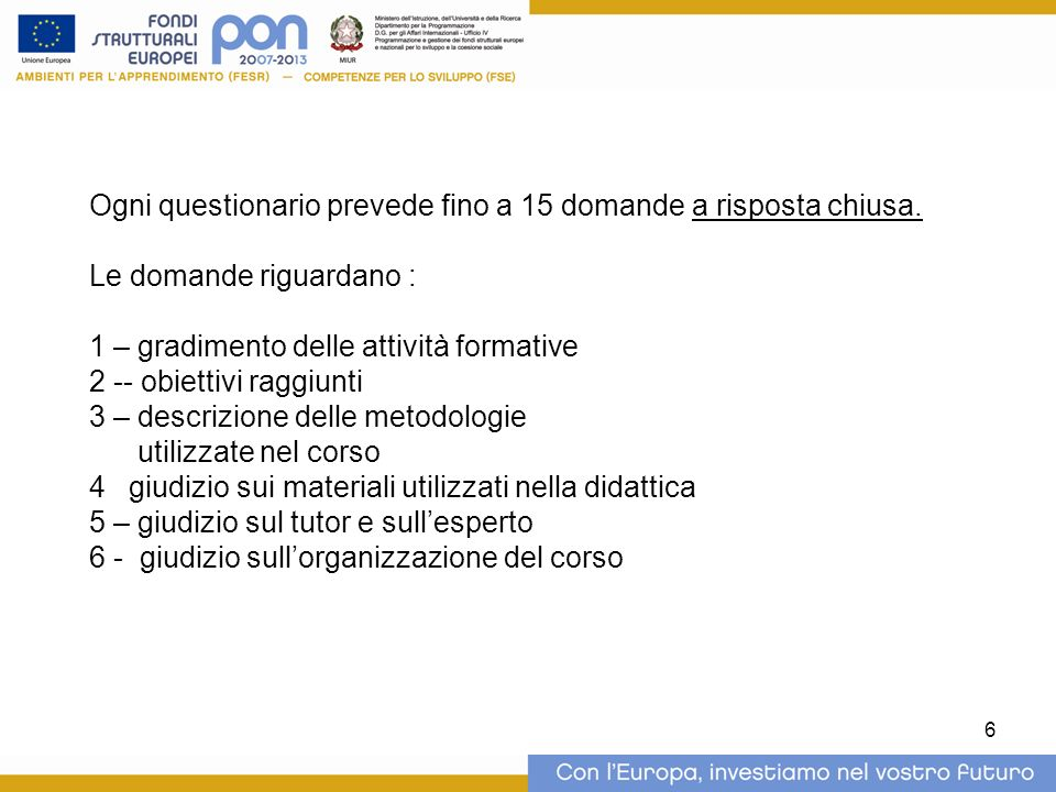 6 Ogni questionario prevede fino a 15 domande a risposta chiusa. Le domande riguardano : 1 – gradimento delle attività formative 2 -- obiettivi raggiu