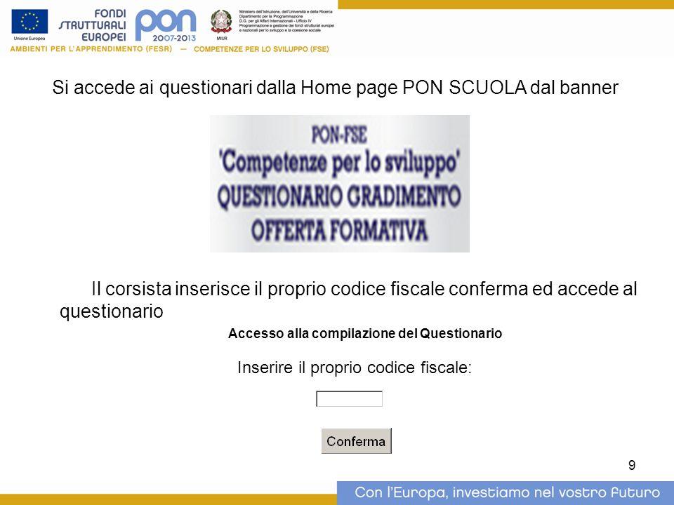9 Si accede ai questionari dalla Home page PON SCUOLA dal banner Il corsista inserisce il proprio codice fiscale conferma ed accede al questionario Ac