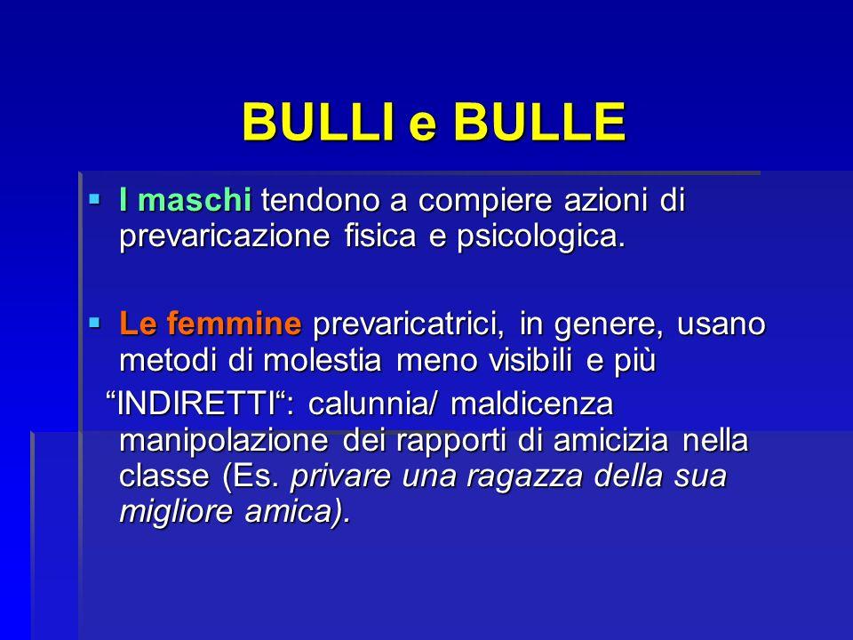 BULLI e BULLE BULLI e BULLE I maschi tendono a compiere azioni di prevaricazione fisica e psicologica. I maschi tendono a compiere azioni di prevarica