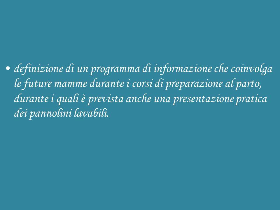 definizione di un programma di informazione che coinvolga le future mamme durante i corsi di preparazione al parto, durante i quali è prevista anche una presentazione pratica dei pannolini lavabili.