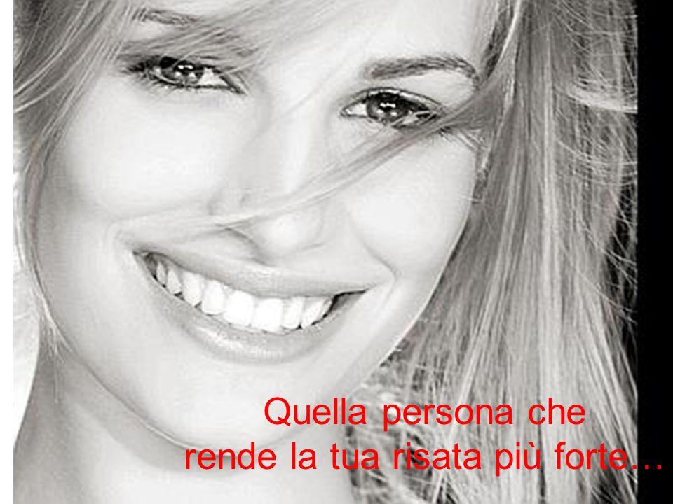 Quella persona che rende la tua risata più forte…