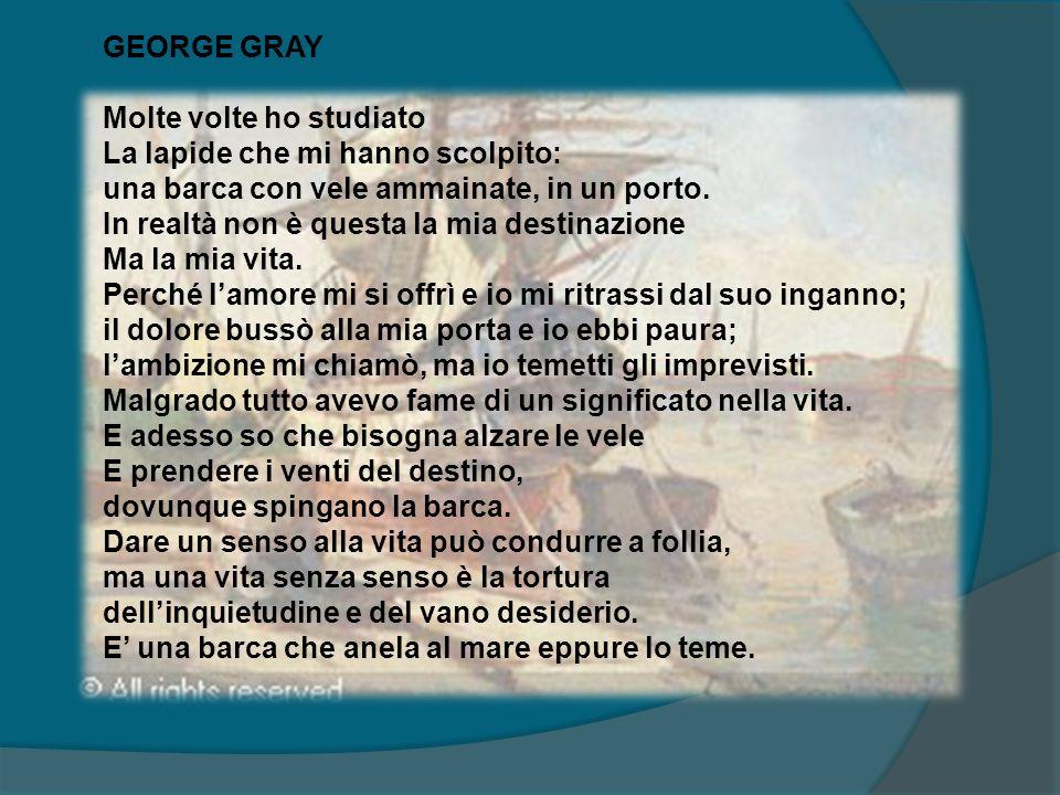 GEORGE GRAY Molte volte ho studiato La lapide che mi hanno scolpito: una barca con vele ammainate, in un porto. In realtà non è questa la mia destinaz