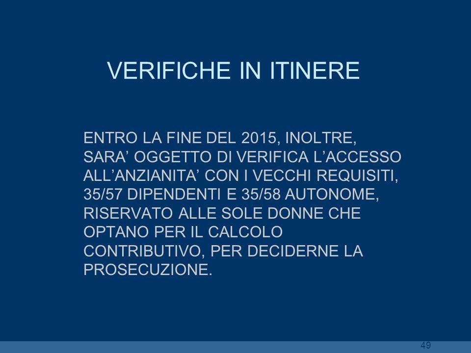 49 VERIFICHE IN ITINERE ENTRO LA FINE DEL 2015, INOLTRE, SARA OGGETTO DI VERIFICA LACCESSO ALLANZIANITA CON I VECCHI REQUISITI, 35/57 DIPENDENTI E 35/