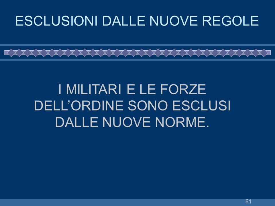 51 ESCLUSIONI DALLE NUOVE REGOLE I MILITARI E LE FORZE DELLORDINE SONO ESCLUSI DALLE NUOVE NORME.