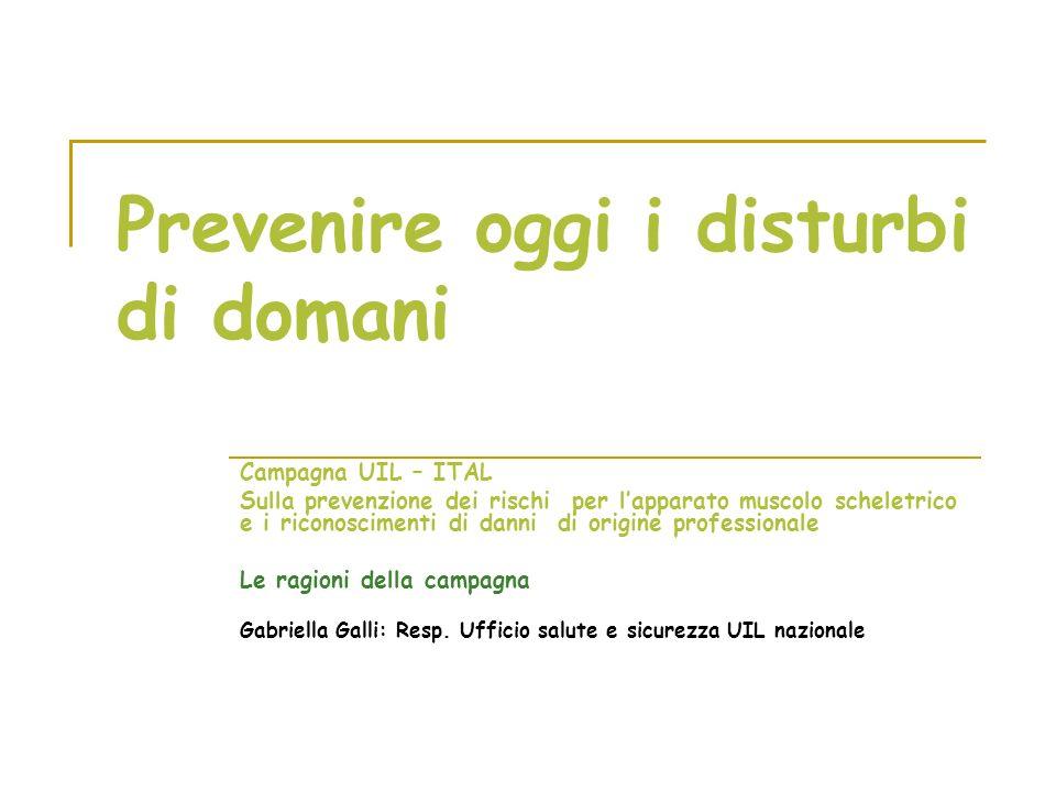 Prevenire oggi i disturbi di domani Campagna UIL – ITAL Sulla prevenzione dei rischi per lapparato muscolo scheletrico e i riconoscimenti di danni di origine professionale Le ragioni della campagna Gabriella Galli: Resp.