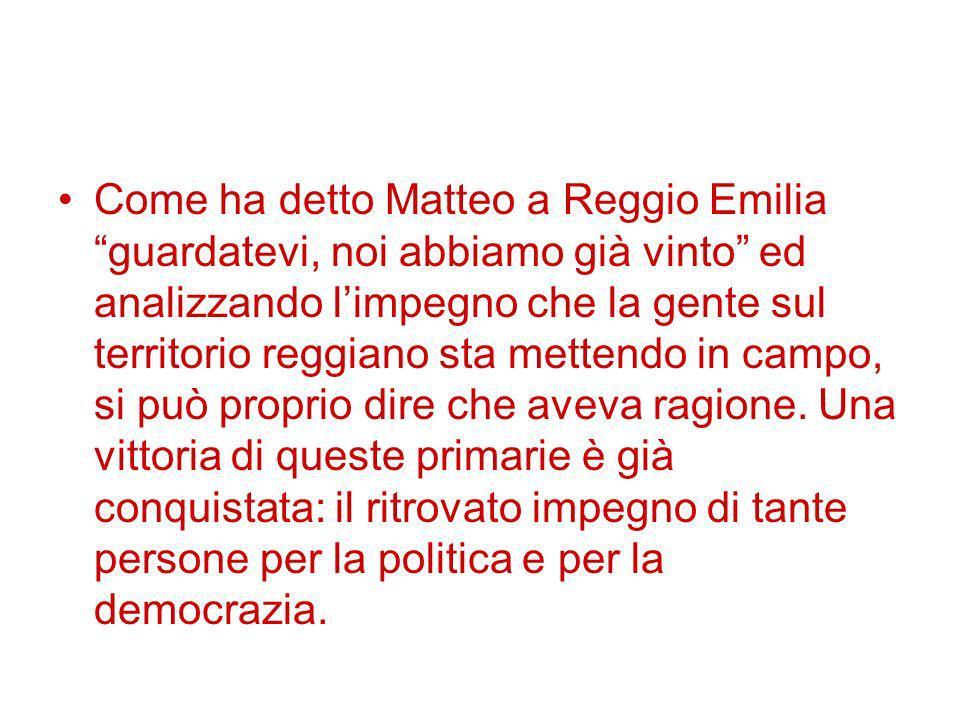 Come ha detto Matteo a Reggio Emilia guardatevi, noi abbiamo già vinto ed analizzando limpegno che la gente sul territorio reggiano sta mettendo in campo, si può proprio dire che aveva ragione.