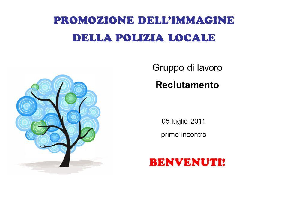 PROMOZIONE DELLIMMAGINE DELLA POLIZIA LOCALE Gruppo di lavoro Reclutamento 05 luglio 2011 primo incontro BENVENUTI!
