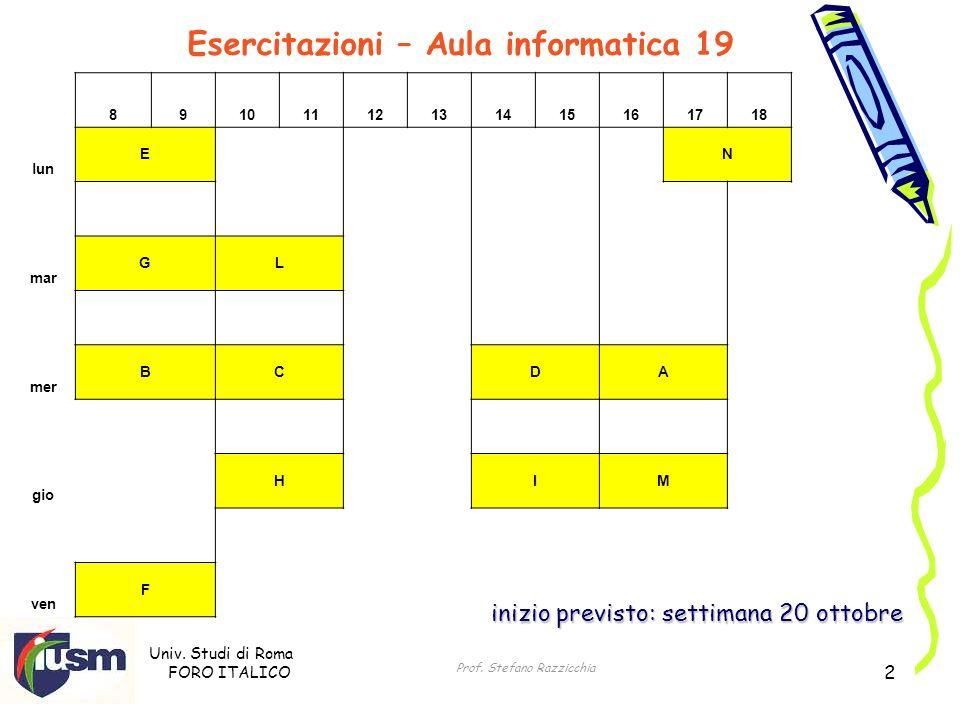 Univ. Studi di Roma FORO ITALICO Prof. Stefano Razzicchia 2 Esercitazioni – Aula informatica 19 inizio previsto: settimana 20 ottobre 8910111213141516