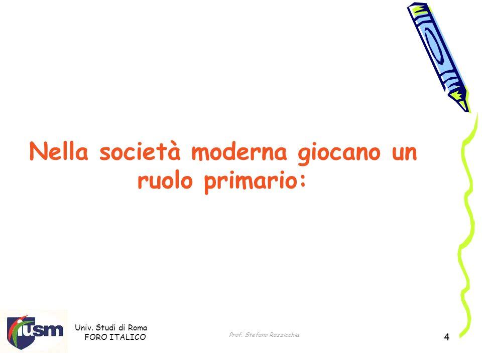Univ. Studi di Roma FORO ITALICO Prof. Stefano Razzicchia 4 Nella società moderna giocano un ruolo primario: