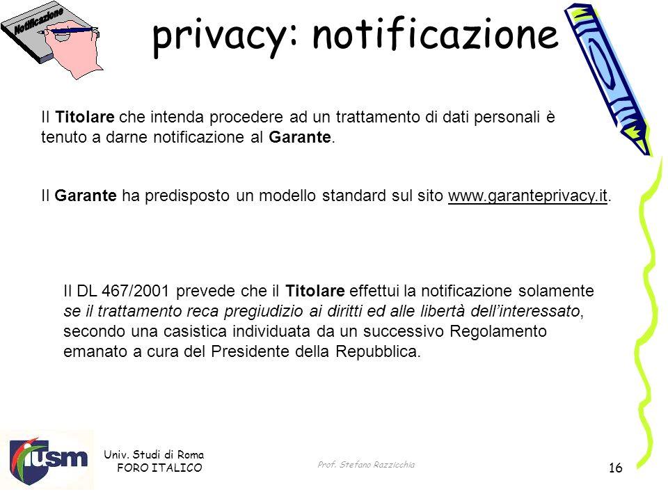 Univ. Studi di Roma FORO ITALICO Prof. Stefano Razzicchia 16 privacy: notificazione Il Garante ha predisposto un modello standard sul sito www.garante