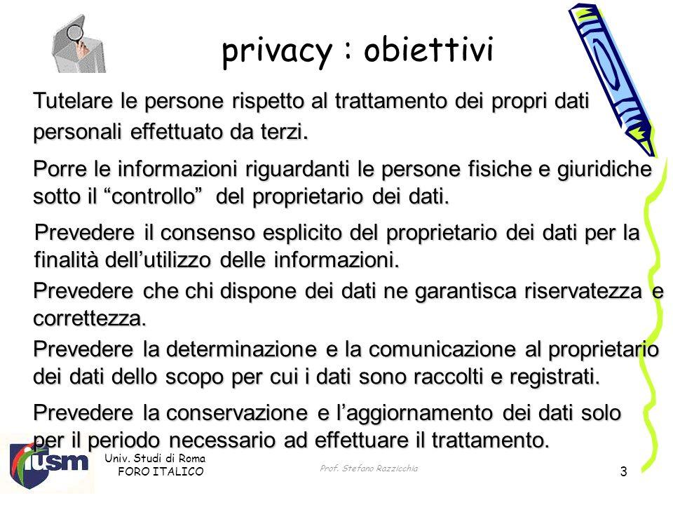 Univ. Studi di Roma FORO ITALICO Prof. Stefano Razzicchia 3 privacy : obiettivi Tutelare le persone rispetto al trattamento dei propri dati personali