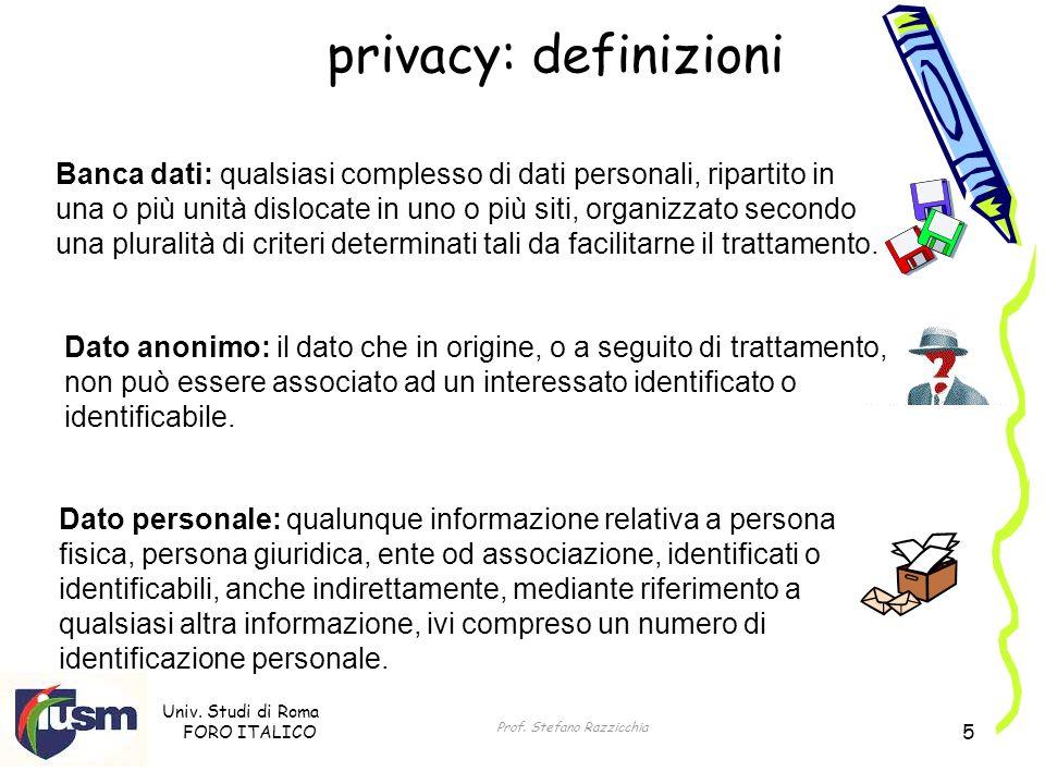Univ. Studi di Roma FORO ITALICO Prof. Stefano Razzicchia 5 privacy: definizioni Dato personale: qualunque informazione relativa a persona fisica, per