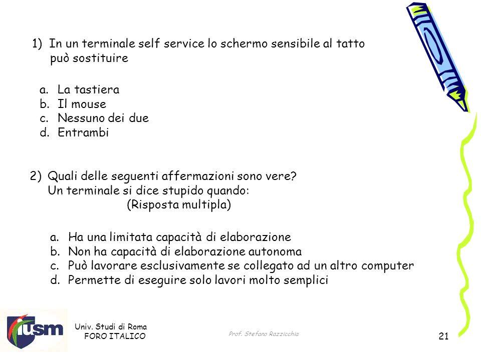 Univ. Studi di Roma FORO ITALICO Prof. Stefano Razzicchia 21 1) In un terminale self service lo schermo sensibile al tatto può sostituire a.La tastier