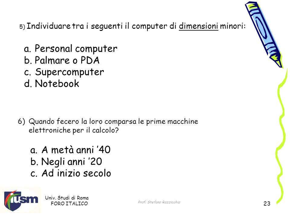 Univ. Studi di Roma FORO ITALICO Prof. Stefano Razzicchia 23 5) Individuare tra i seguenti il computer di dimensioni minori: a.Personal computer b.Pal