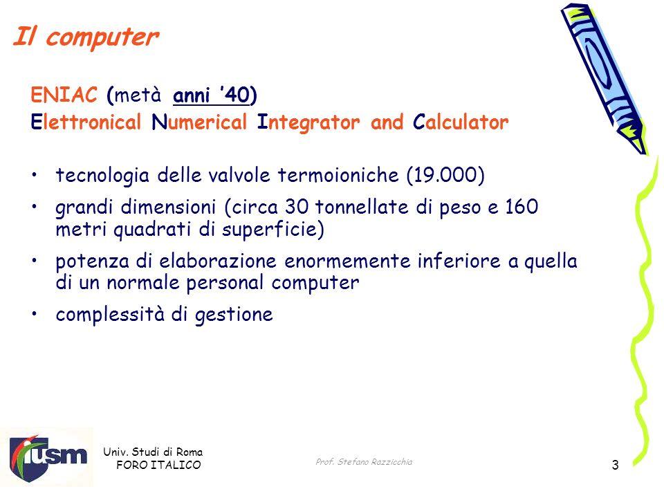 Univ. Studi di Roma FORO ITALICO Prof. Stefano Razzicchia 3 Il computer ENIAC (metà anni 40) Elettronical Numerical Integrator and Calculator tecnolog