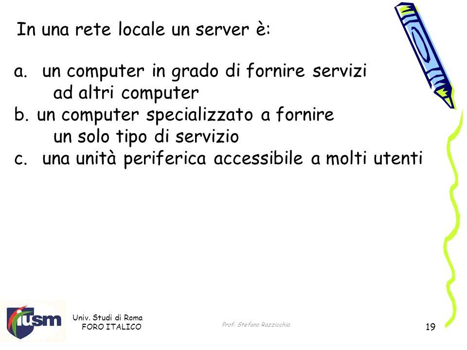 Univ. Studi di Roma FORO ITALICO Prof. Stefano Razzicchia 19 In una rete locale un server è: a.