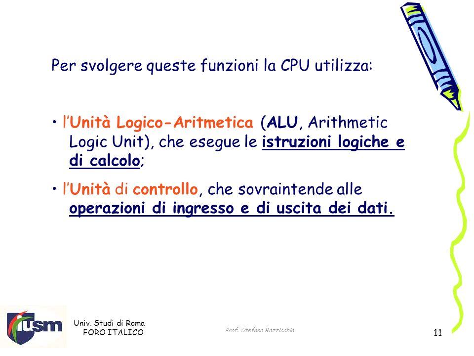 Univ. Studi di Roma FORO ITALICO Prof. Stefano Razzicchia 11 Per svolgere queste funzioni la CPU utilizza: lUnità Logico-Aritmetica (ALU, Arithmetic L