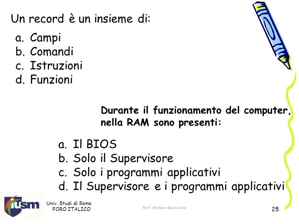 Univ. Studi di Roma FORO ITALICO Prof. Stefano Razzicchia 25 Un record è un insieme di: a. Campi b. Comandi c. Istruzioni d. Funzioni Durante il funzi