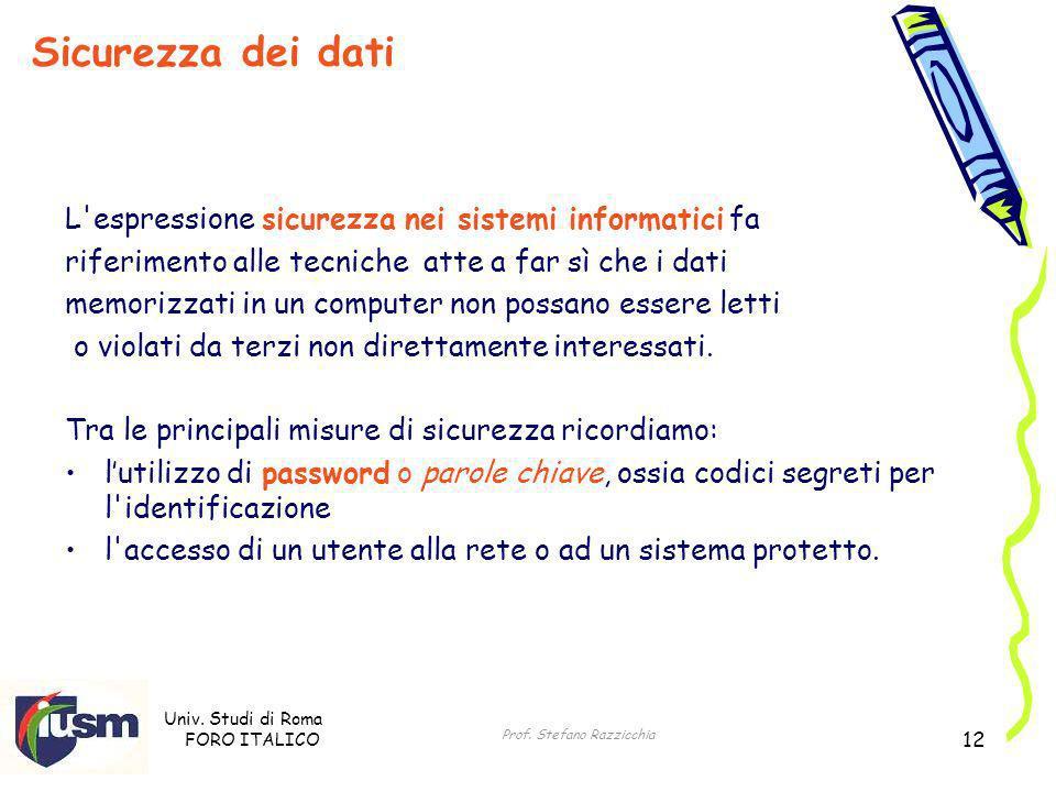 Univ. Studi di Roma FORO ITALICO Prof. Stefano Razzicchia 12 L'espressione sicurezza nei sistemi informatici fa riferimento alle tecniche atte a far s