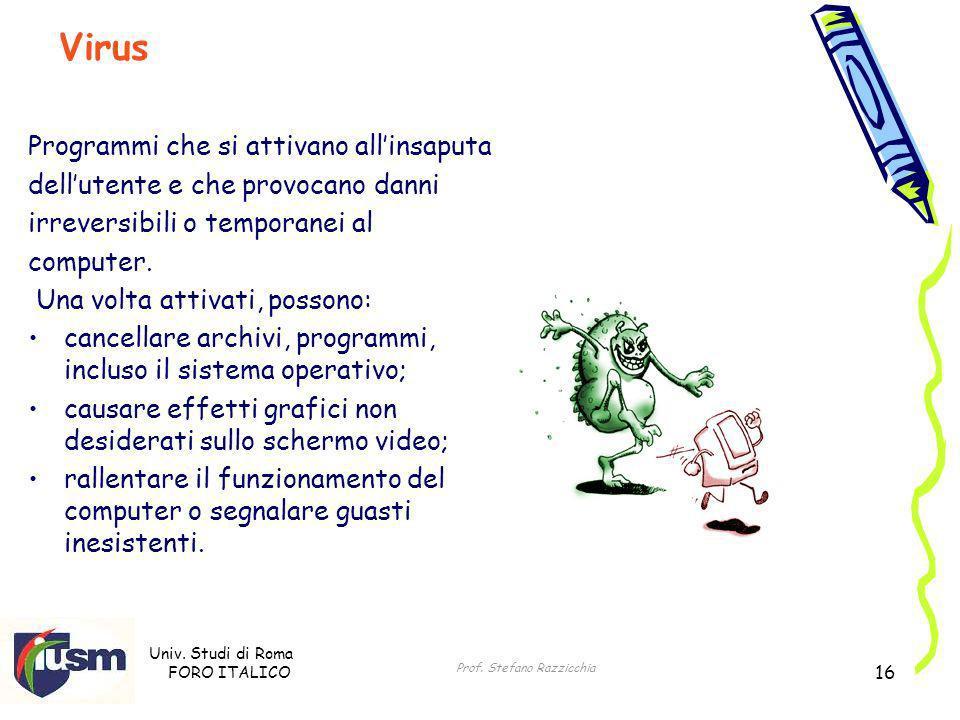 Univ. Studi di Roma FORO ITALICO Prof. Stefano Razzicchia 16 Programmi che si attivano allinsaputa dellutente e che provocano danni irreversibili o te