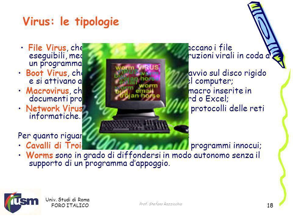 Univ. Studi di Roma FORO ITALICO Prof. Stefano Razzicchia 18 File Virus, che sono i più diffusi e che attaccano i file eseguibili, mediante linserimen