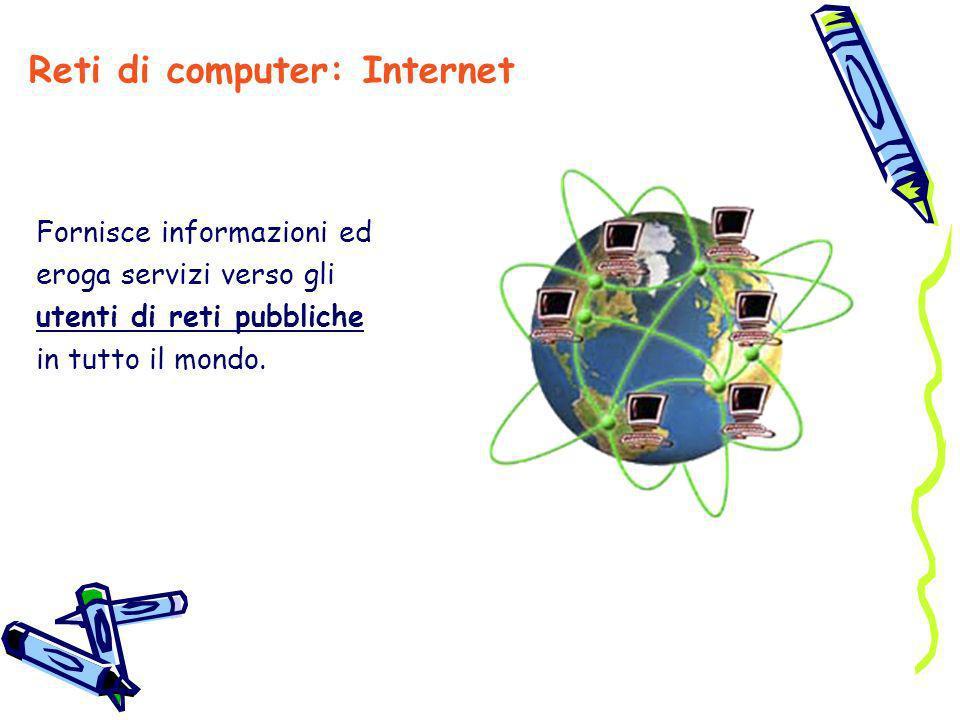 Fornisce informazioni ed eroga servizi verso gli utenti di reti pubbliche in tutto il mondo. Reti di computer: Internet