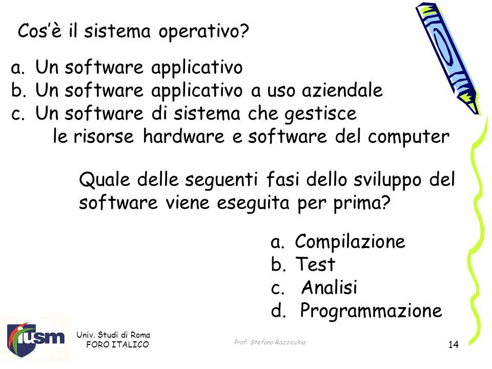 Univ. Studi di Roma FORO ITALICO Prof. Stefano Razzicchia 14 Cosè il sistema operativo? a. Un software applicativo b. Un software applicativo a uso az